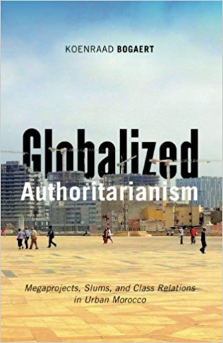 Globalized Authoritarianism: Megaprojects, Slums, and Class Relations in Urban Morocco by Koenraad Bogaert