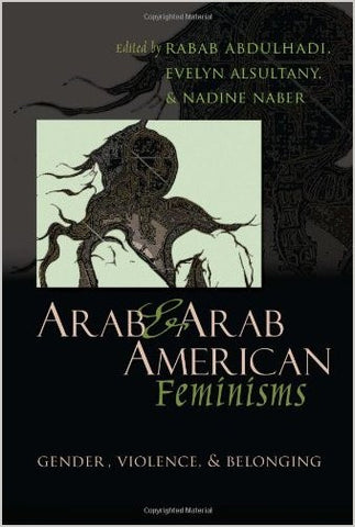 """Arab and Arab American Feminisms: Gender, Violence, and Belonging by Rabab Abdulhadi, Evelyn Asultany, and Nadine Naber"""
