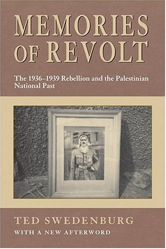 Memories of Revolt: 1936-1939 Rebellion in the Palestinian Past by Ted Swedenburg