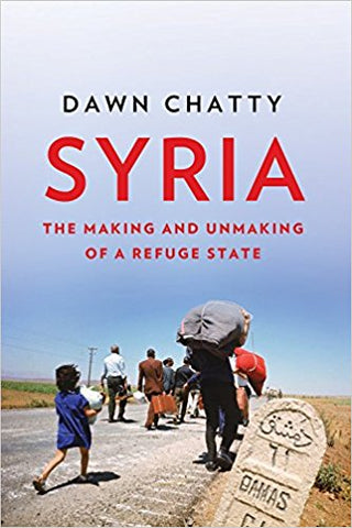 Syria: The Making and Unmaking of a Refuge State by Dawn Chatty
