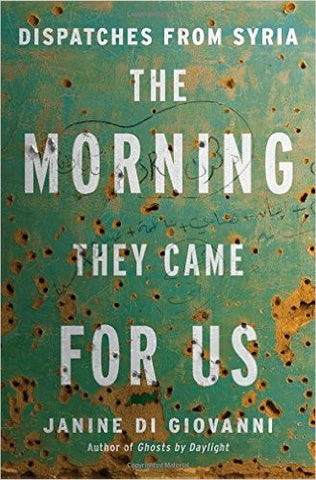 The Morning They Came For Us: Dispatches from Syria by Janine di Giovanni