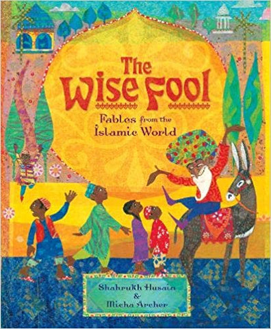 The Wise Fool: Fables from the Islamic World by Shahrukh Husain and Micha Archer
