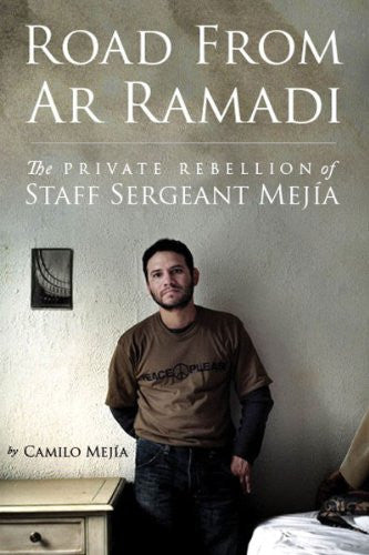 Road from Ar Ramadi: The Private Rebellion of Staff Sergeant Mejía: An Iraq War Memoir by Camilo Mejía