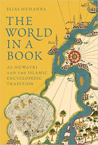 The World in a Book: Al-Nuwayri and the Islamic Encyclopedic Tradition by Elias Muhanna