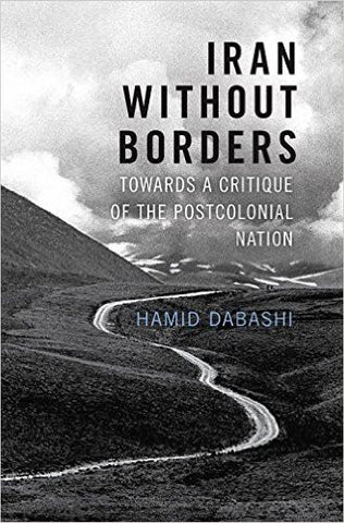 Iran Without Borders: Towards a Critique of the Postcolonial Nation by Hamid Dabashi
