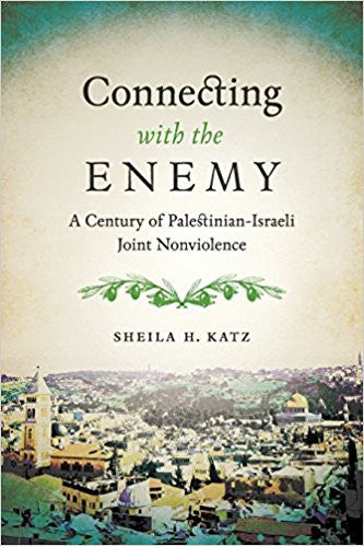 Connecting with the Enemy: A Century of Palestinian-Israeli Joint Nonviolence by Sheila Katz