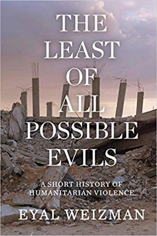 The Least of All Possible Evils: A Short History of Humanitarian Violence by Eyal Weizman