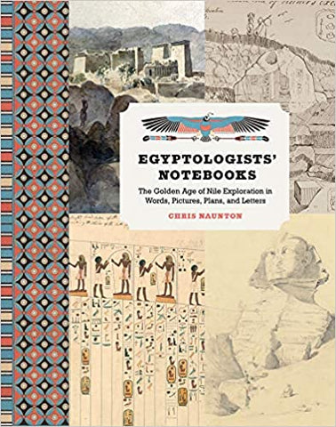 Egyptologists' Notebooks: The Golden Age of Nile Exploration in Words, Pictures, Plans, and Letters by Chris Naunton