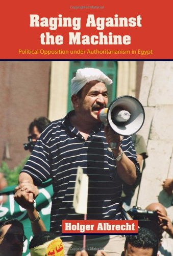 Raging Against the Machine: Political Opposition Under Authoritarianism in Egypt by Holger Albrecht