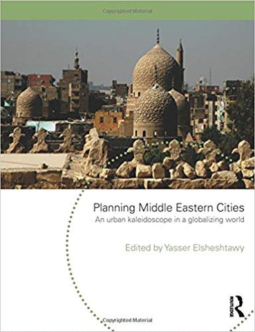 Planning Middle Eastern Cities: An Urban Kaleidoscope in a Globalizing World by Yasser Elsheshtawy