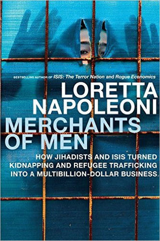 Merchants of Men: How Jihadists and ISIS Turned Kidnapping and Refugee Trafficking into a Multi-Billion Dollar Business by Laretta Napoleoni