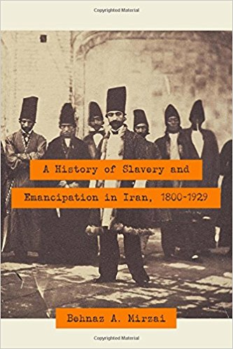 A History of Slavery and Emancipation in Iran, 1800-1929 by Behnaz A. Mirazi