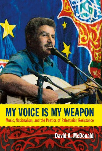My Voice Is My Weapon: Music, Nationalism, and the Poetics of Palestinian Resistance by David A. McDonald