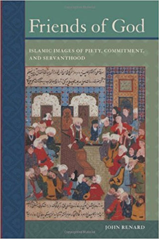 Friends of God: Islamic Images of Piety, Commitment, and Servanthood by John Renard