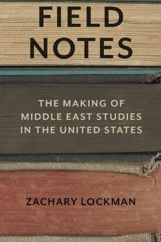 Field Notes: The Making of Middle East Studies in the United States by Zachary Lockman