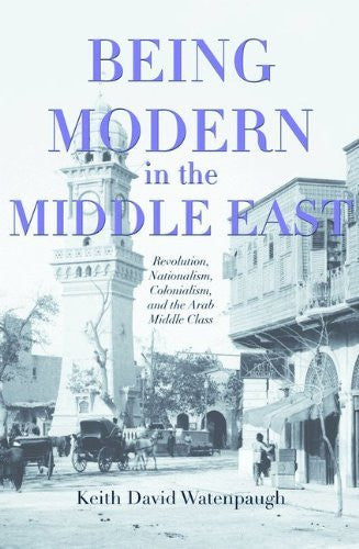 Being Modern in the Middle East: Revolution, Nationalism, Colonialism, and the Arab Middle Class by Keith David Watenpaugh