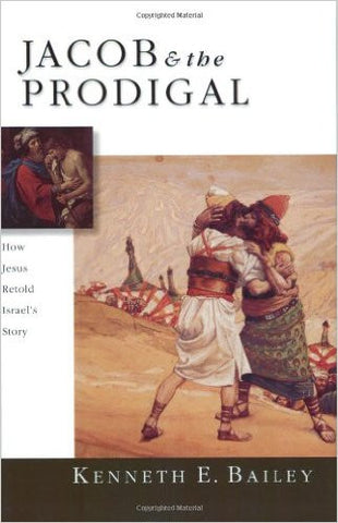 Jacob & the Prodigal: How Jesus Retold Israel's Story by Kenneth E. Bailey