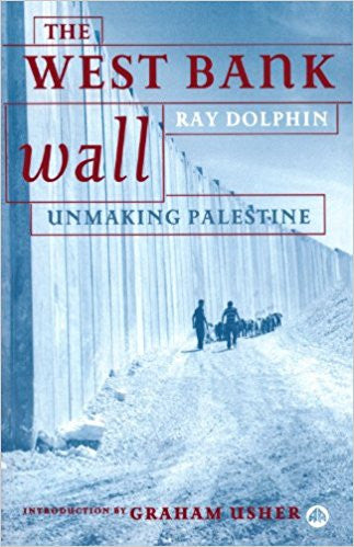 The West Bank Wall: Unmaking Palestine by Ray Dolphin
