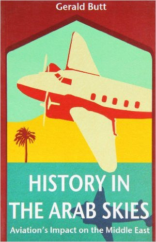 History in the Arab Skies: Aviation's Impact on the Middle East by Gerald Butt