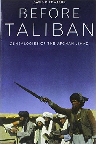 Before Taliban: Genealogies of the Afghan Jihad by David B. Edwards