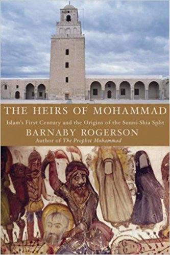 The Heirs of Muhammad: Islam's First Century and the Origins of the Sunni-Shia Split by Barnaby Rogerson