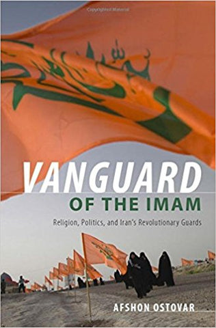 Vanguard of the Imam: Religion, Politics, and Iran's Revolutionary Guards by Afshon Ostovar