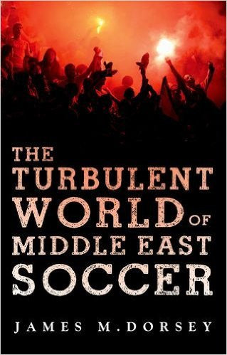 The Turbulent World of Middle East Soccer by James Dorsey