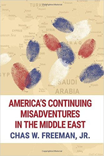 America's Continuing Misadventures in the Middle East by Chas W. Freeman Jr.
