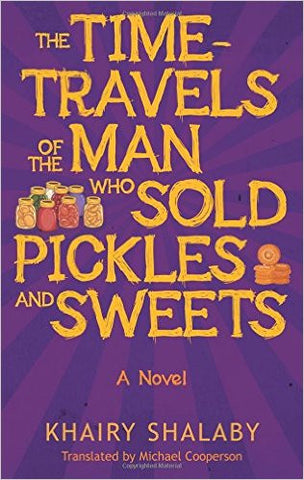 The Time-Travels of the Man Who Sold Pickles and Sweets: A Novel by Khairy Shalaby
