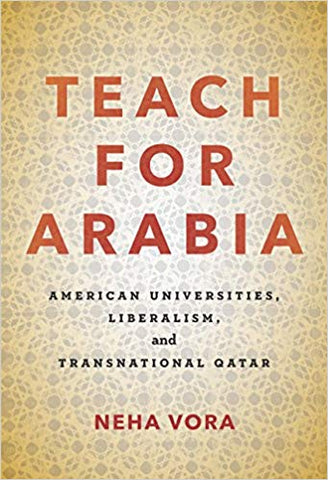 Teach for Arabia: American Universities, Liberalism, and Transnational Qatar by Neha Vora