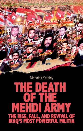 The Death of the Mehdi Army: The Rise, Fall, and Revival of Iraq's Most Powerful Militia by Nicholas Krohley