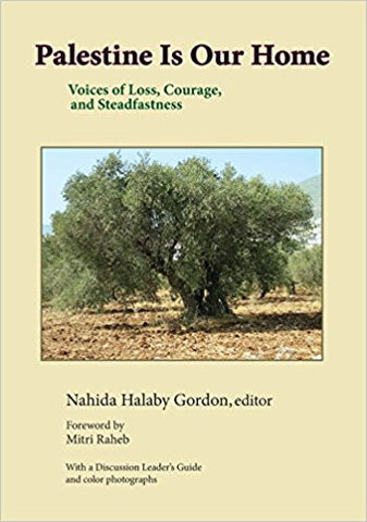 Palestine Is Our Home: Voices of Loss, Courage, and Steadfastness by Nahida Halaby Gordon