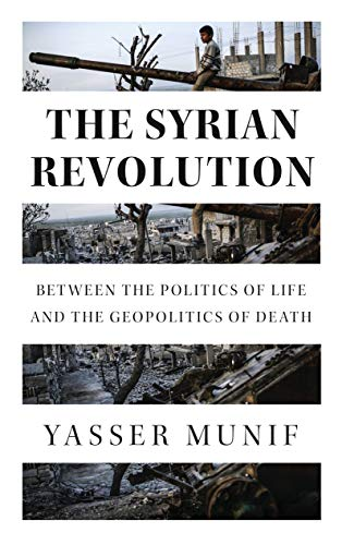 The Syrian Revolution: Between the Politics of Life and the Geopolitics of Death by Yasser Munif