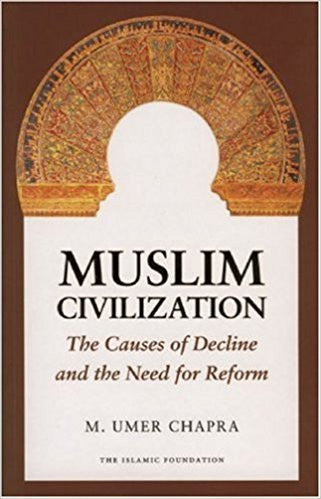 Muslim Civilization: The Causes of Decline and the Need for Reform by M. Umer Chapra