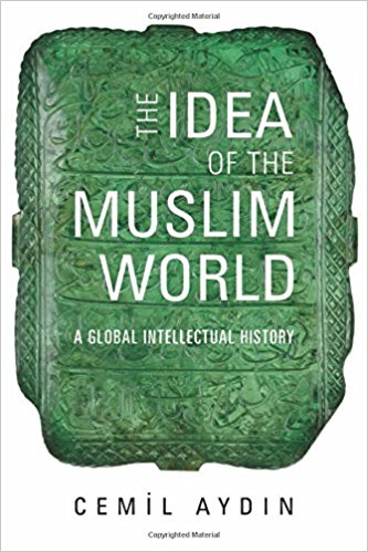 The Idea of the Muslim World: A Global Intellectual History by Cemil Aydin