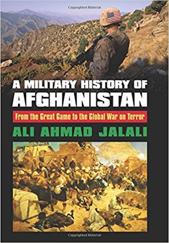 A Military History of Afghanistan: From the Great Game to the Global War on Terror by Ali Ahmad Jalali