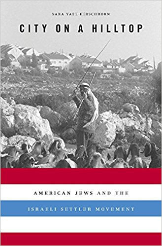 City on a Hilltop: American Jews and the Israeli Settler Movement by Sara Yael Hirshhorn