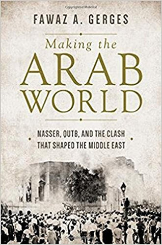 Making the Arab World: Nasser, Qutb, and the Clash That Shaped the Middle East by Fawaz Gerges
