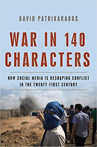 War in 140 Characters: How Social Media Is Reshaping Conflict in the Twenty-First Century by David Patrikarakos