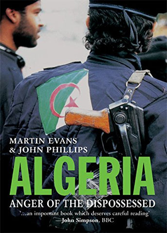 Algeria: Anger of the Dispossessed by Martin Evans and John Phillips