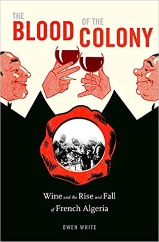 The Blood of the Colony: Wine and the Rise and Fall of French Algeria by Owen White