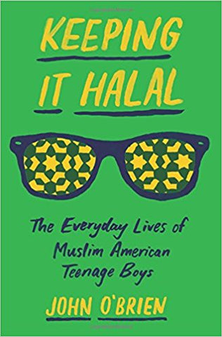 Keeping It Halal: The Everyday Lives of Muslim American Teenage Boys by John O'Brien