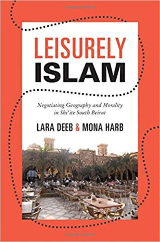 Leisurely Islam: Negotiating Geography and Morality in Shi'ite South Beirut by Lara Deeb and Mona Harb