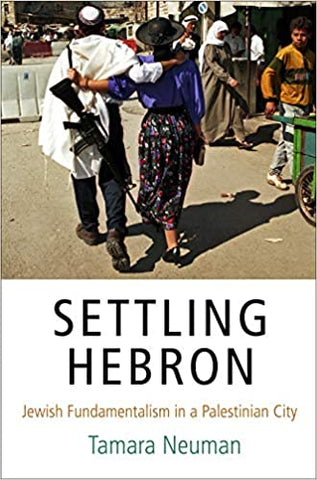 Settling Hebron: Jewish Fundamentalism in a Palestinian City by Tamara Neuman