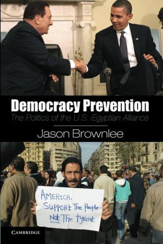 Democracy Prevention: The Politics of the U.S.-Egyptian Alliance by Jason Brownlee