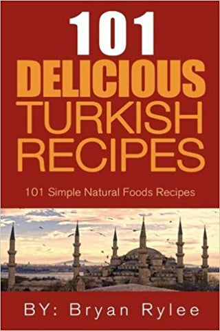 101 Delicious Turkish Recipes: 101 Simple Natural Food Recipes by Bryan Rylee