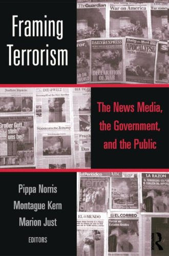Framing Terrorism: The News Media, the Government and the Public by Pippa Norris, Montague Kern, and Marion Just