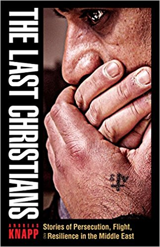 The Last Christians: Stories of Persecution, Flight, and Resilience in the Middle East by Andreas Knapp