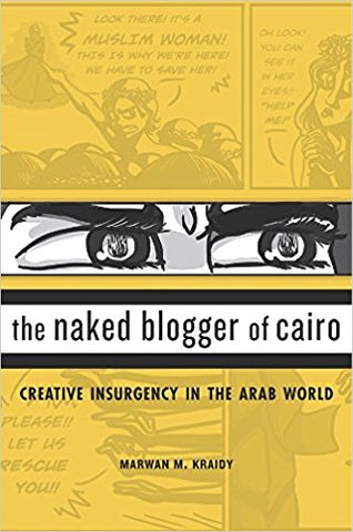 The Naked Blogger of Cairo: Creative Insurgency in the Arab World by Marwan M. Kraidy