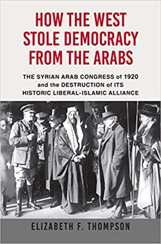 How the West Stole Democracy from the Arabs: The Syrian Arab Congress of 1920 and the Destruction of its Historic Liberal-Islamic Alliance by Elizabeth F. Thompson